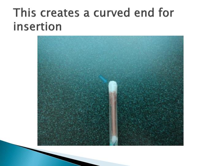 This creates a curved end for insertion