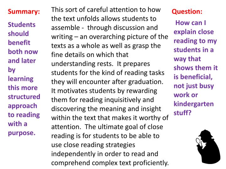 This sort of careful attention to how the text unfolds allows students to assemble -  through discussion and writing – an overarching picture of the texts as a whole as well as grasp the fine details on which that understanding rests.  It prepares students for the kind of reading tasks they will encounter after graduation.  It motivates students by rewarding them for reading inquisitively and discovering the meaning and insight within the text that makes it worthy of attention.  The ultimate goal of close reading is for students to be able to use close reading strategies independently in order to read and comprehend complex text proficiently.