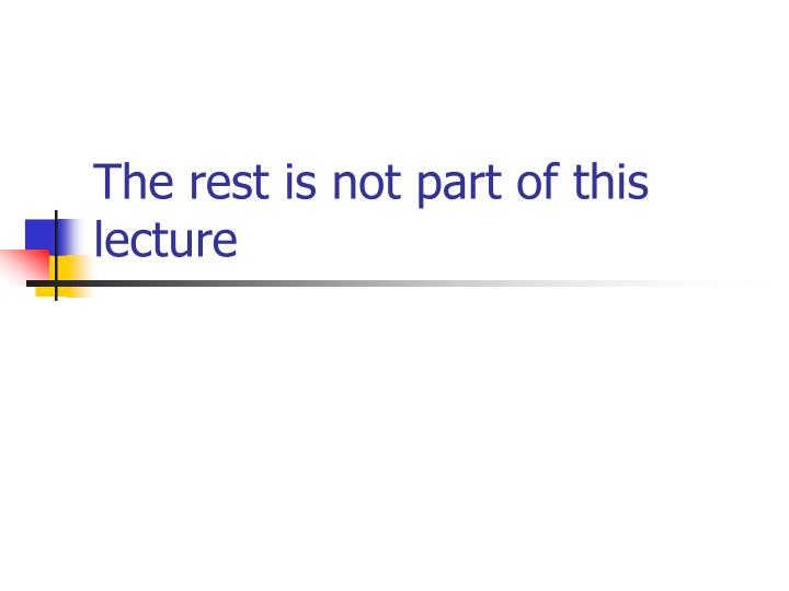 The rest is not part of this lecture