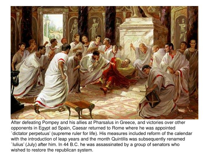 After defeating Pompey and his allies at Pharsalus in Greece, and victories over other opponents in Egypt ad Spain, Caesar returned to Rome where he was appointed `dictator perpetuus' (supreme ruler for life). His measures included reform of the calendar with the introduction of leap years and the month Quintilis was subsequently renamed `Iulius' (July) after him. In 44 B.C. he was assassinated by a group of senators who wished to restore the republican system.
