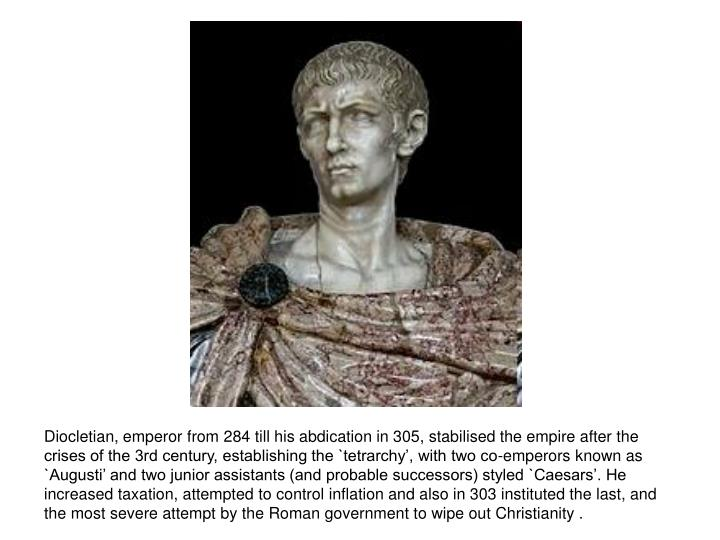 Diocletian, emperor from 284 till his abdication in 305, stabilised the empire after the crises of the 3rd century, establishing the `tetrarchy', with two co-emperors known as `Augusti' and two junior assistants (and probable successors) styled `Caesars'. He increased taxation, attempted to control inflation and also in 303 instituted the last, and the most severe attempt by the Roman government to wipe out Christianity .