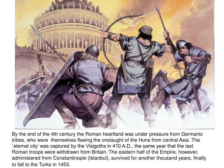 By the end of the 4th century the Roman heartland was under pressure from Germanic tribes, who were  themselves fleeing the onslaught of the Huns from central Asia. The `eternal city' was captured by the Visigoths in 410 A.D., the same year that the last Roman troops were withdrawn from Britain. The eastern half of the Empire, however, administered from Constantinople (Istanbul), survived for another thousand years, finally to fall to the Turks in 1453.