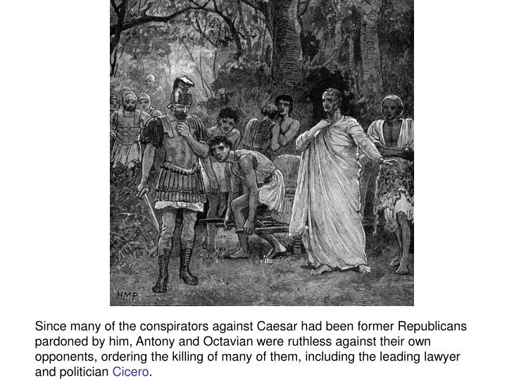 Since many of the conspirators against Caesar had been former Republicans pardoned by him, Antony and Octavian were ruthless against their own opponents, ordering the killing of many of them, including the leading lawyer and politician