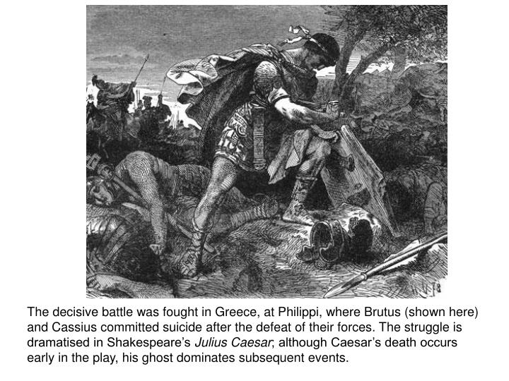 The decisive battle was fought in Greece, at Philippi, where Brutus (shown here) and Cassius committed suicide after the defeat of their forces. The struggle is dramatised in Shakespeare's