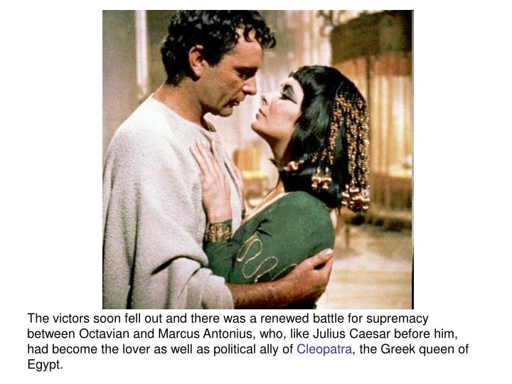 The victors soon fell out and there was a renewed battle for supremacy between Octavian and Marcus Antonius, who, like Julius Caesar before him, had become the lover as well as political ally of