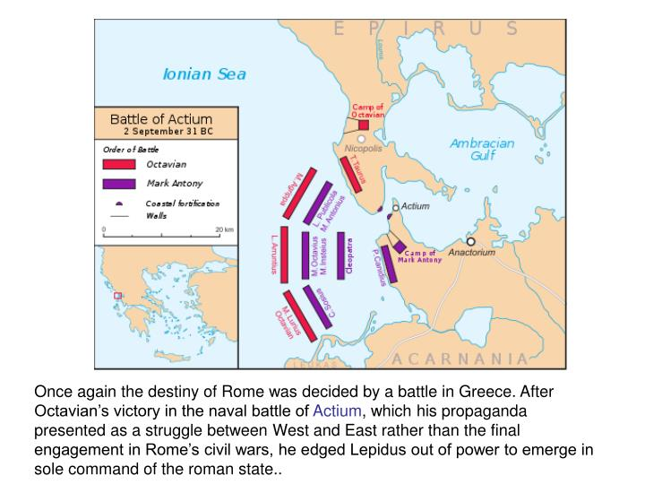 Once again the destiny of Rome was decided by a battle in Greece. After Octavian's victory in the naval battle of