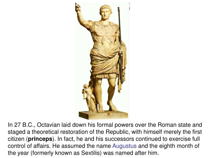 In 27 B.C., Octavian laid down his formal powers over the Roman state and staged a theoretical restoration of the Republic, with himself merely the first citizen (