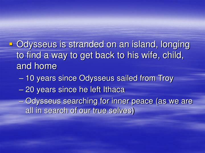Odysseus is stranded on an island, longing to find a way to get back to his wife, child, and home