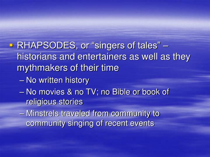 "RHAPSODES, or ""singers of tales"" – historians and entertainers as well as they mythmakers of their time"