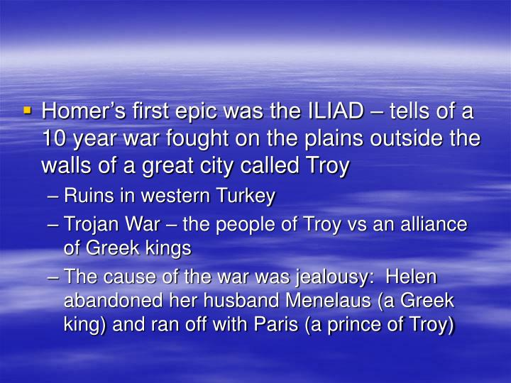 Homer's first epic was the ILIAD – tells of a 10 year war fought on the plains outside the walls of a great city called Troy