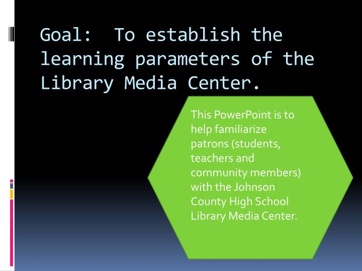 Goal:  To establish the learning parameters of the Library Media Center.