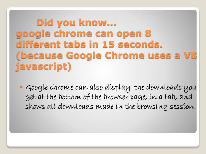 Google chrome can also display  the downloads you get at the bottom of the browser page, in a tab, and shows all downloads made in the browsing session.