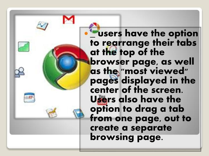 """_ users have the option to rearrange their tabs at the top of the browser page, as well as the """"most viewed"""" pages displayed in the center of the screen. Users also have the option to drag a tab from one page, out to create a separate browsing page."""