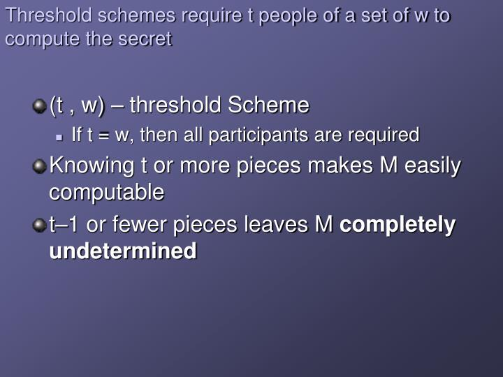 Threshold schemes require t people of a set of w to compute the secret