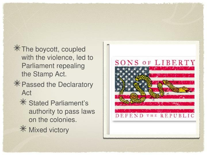 The boycott, coupled with the violence, led to Parliament repealing the Stamp Act.