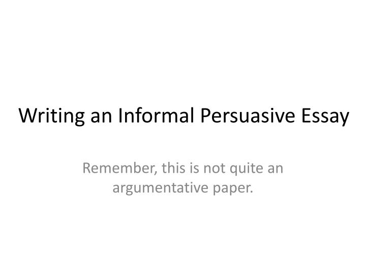 informal persuasive essay And informal styles of writing, but that place is typically not in your formal college writing assignments instead, you should use these paper assignments to sharpen your skills in argumentative prose improving your ability to write argumentative essays will pay off in college and later in life after you graduate, you will likely.