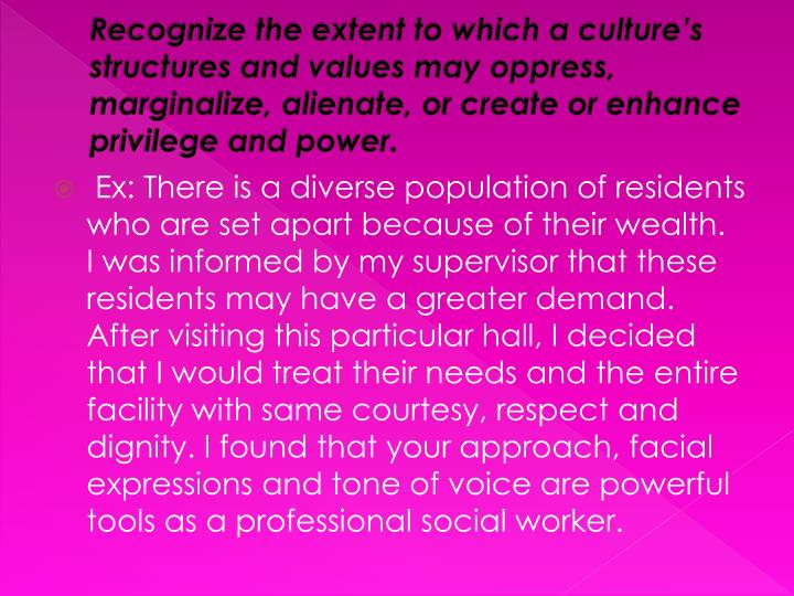 Recognize the extent to which a culture's structures and values may oppress, marginalize, alienate...