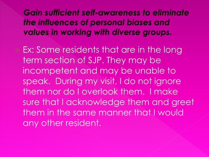 Gain sufficient self-awareness to eliminate the influences of personal biases and values in working with diverse groups.