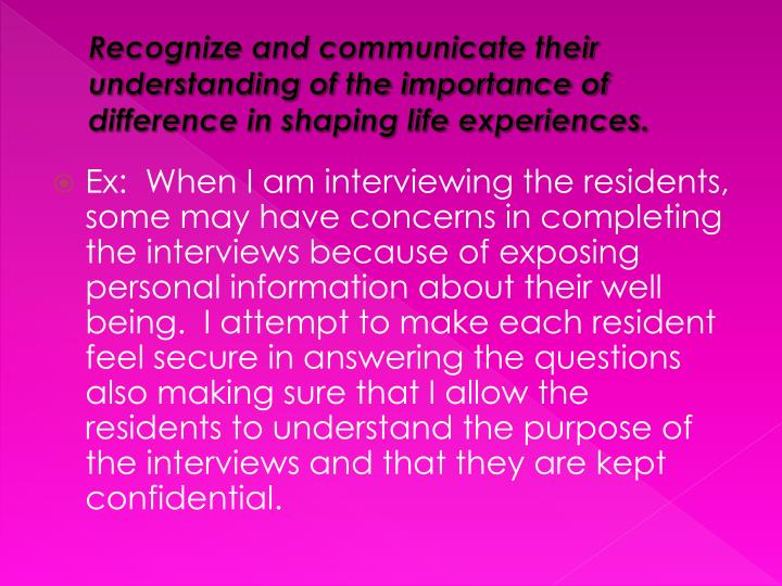 Recognize and communicate their understanding of the importance of difference in shaping life experiences.