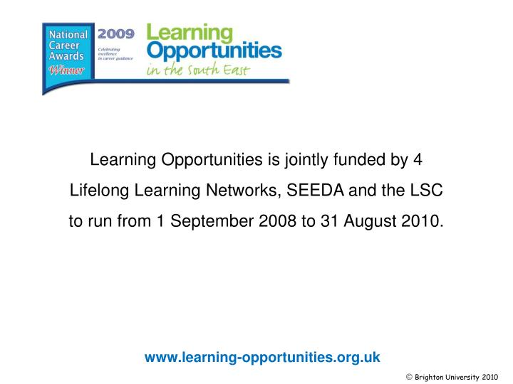 Learning Opportunities is jointly funded by 4 Lifelong Learning Networks, SEEDA and the LSC to run from 1 September 2008 to 31 August 2010.