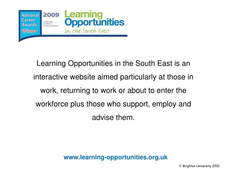 Learning Opportunities in the South East is an interactive website aimed particularly at those in work, returning to work or about to enter the workforceplus those who support, employ and advise them.