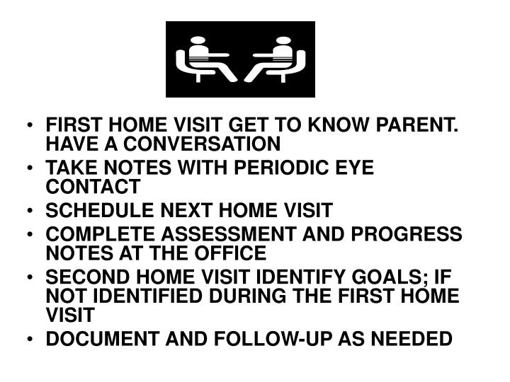 FIRST HOME VISIT GET TO KNOW PARENT. HAVE A CONVERSATION