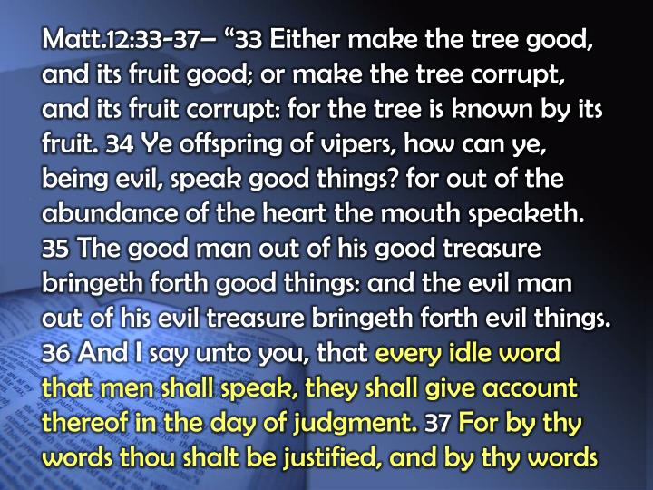 "Matt.12:33-37– ""33 Either make the tree good, and its fruit good; or make the tree corrupt, and its fruit corrupt: for the tree is known by its fruit. 34 Ye offspring of vipers, how can ye, being evil, speak good things? for out of the abundance of the heart the mouth"