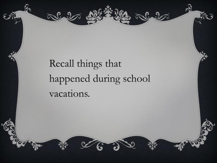Recall things that happened during school vacations.