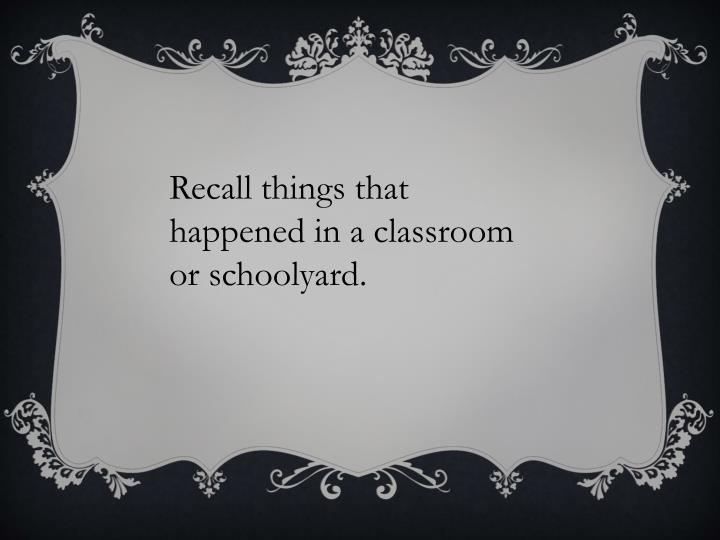 Recall things that happened in a classroom or schoolyard.