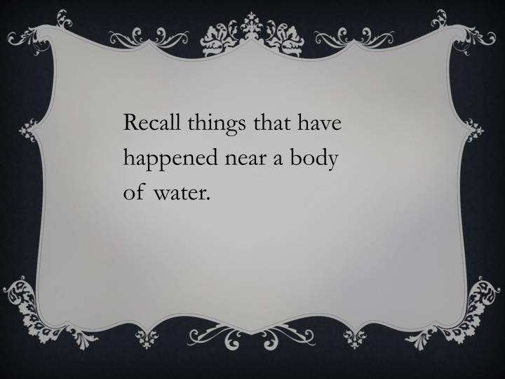 Recall things that have happened near a body of water.
