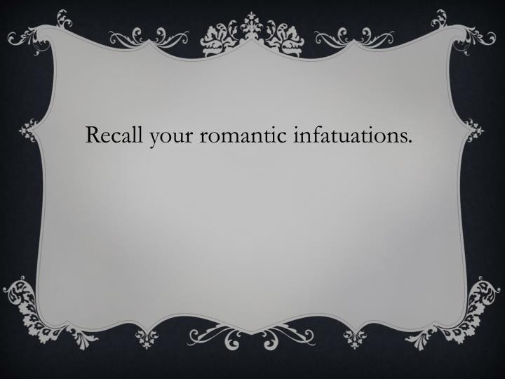 Recall your romantic infatuations.