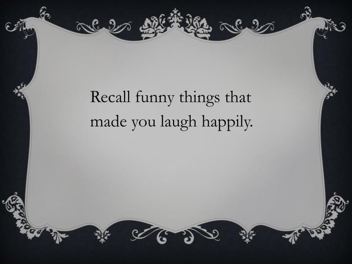 Recall funny things that made you laugh happily.