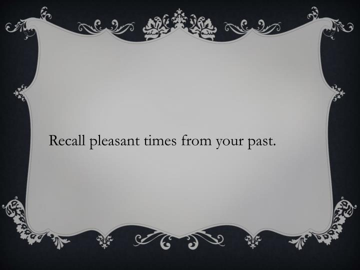 Recall pleasant times from your past.