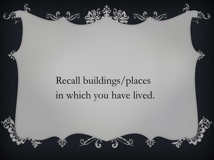 Recall buildings/places in which you have lived.