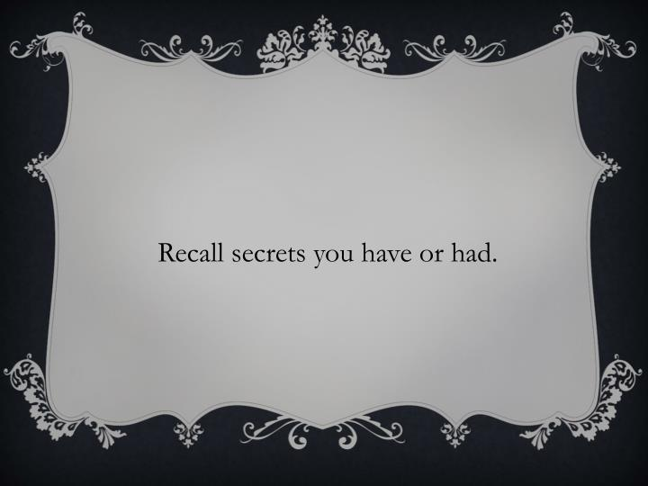 Recall secrets you have or had.