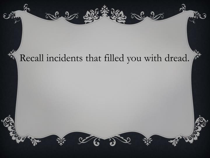 Recall incidents that filled you with dread.