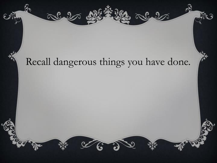 Recall dangerous things you have done.