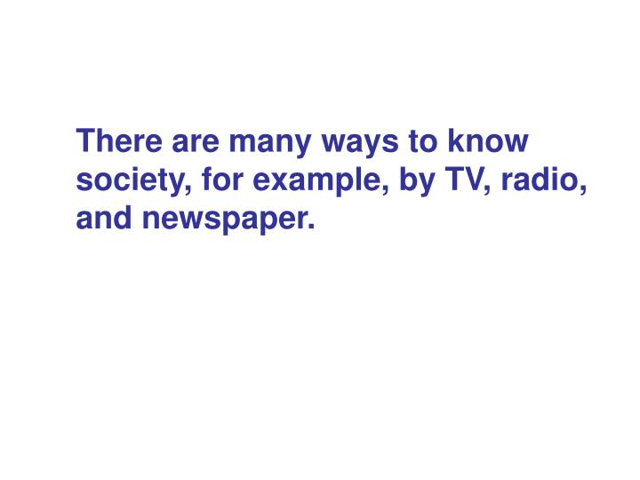 There are many ways to know  society, for example, by TV, radio, and newspaper.