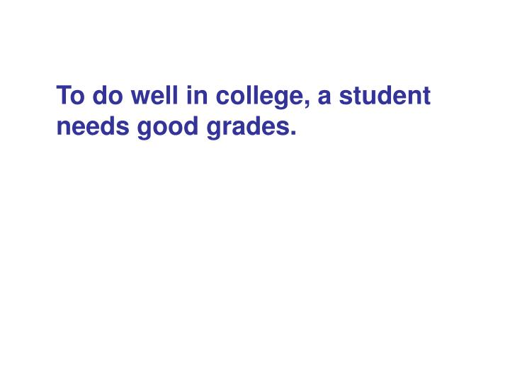 To do well in college, a student needs good grades.
