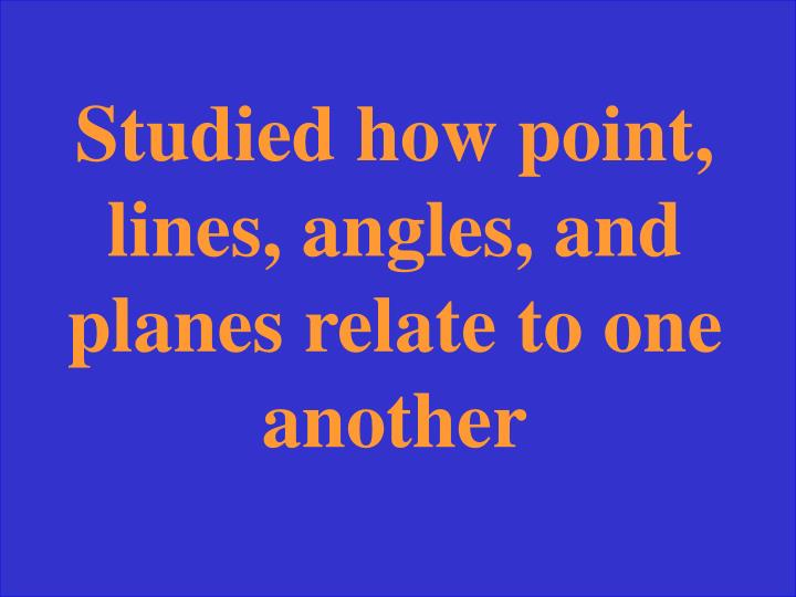 Studied how point, lines, angles, and planes relate to one another