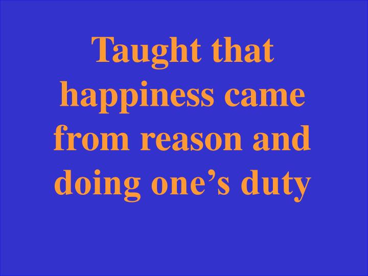 Taught that happiness came from reason and doing one's duty