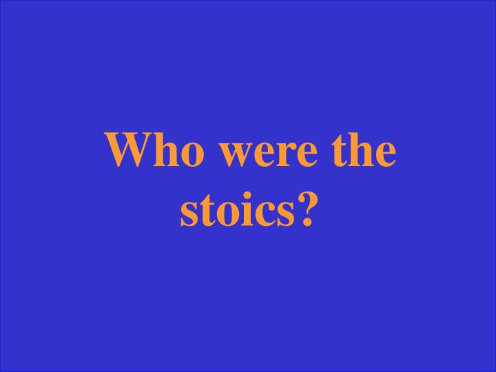 Who were the stoics?