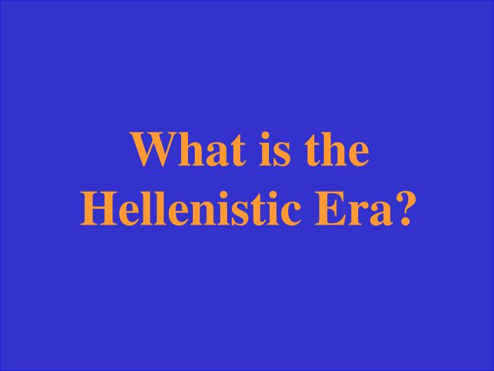 What is the Hellenistic Era?