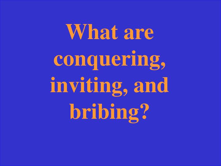 What are conquering, inviting, and bribing?