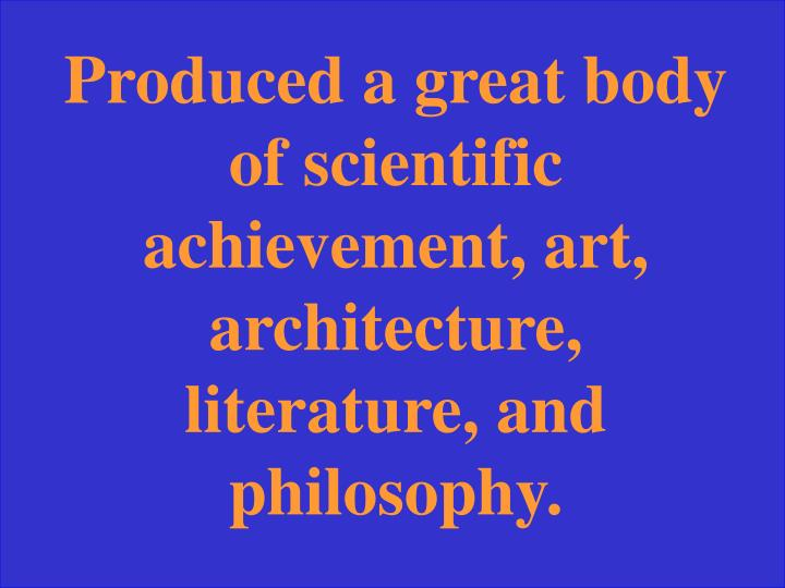 Produced a great body of scientific achievement, art, architecture, literature, and philosophy.
