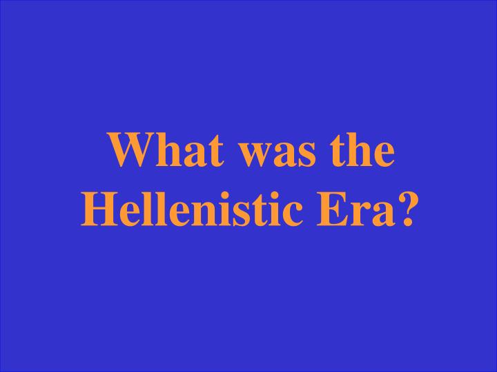What was the Hellenistic Era?