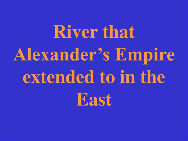 River that Alexander's Empire extended to in the East