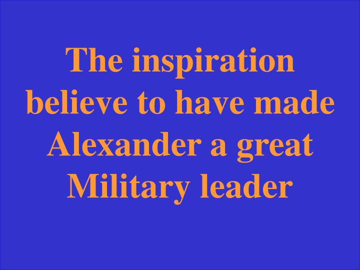 The inspiration believe to have made Alexander a great Military leader