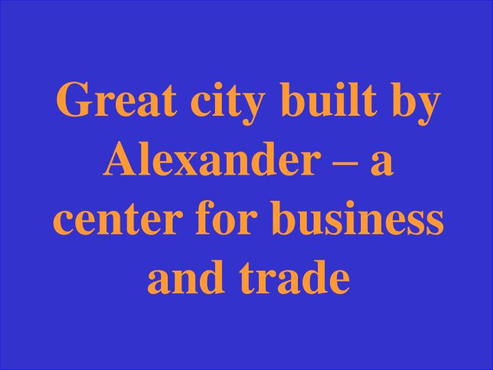 Great city built by Alexander – a center for business and trade
