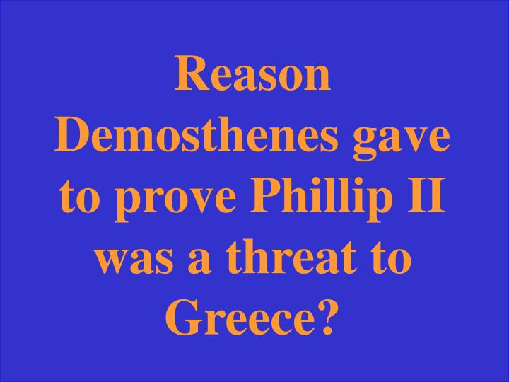 Reason Demosthenes gave to prove Phillip II was a threat to  Greece?